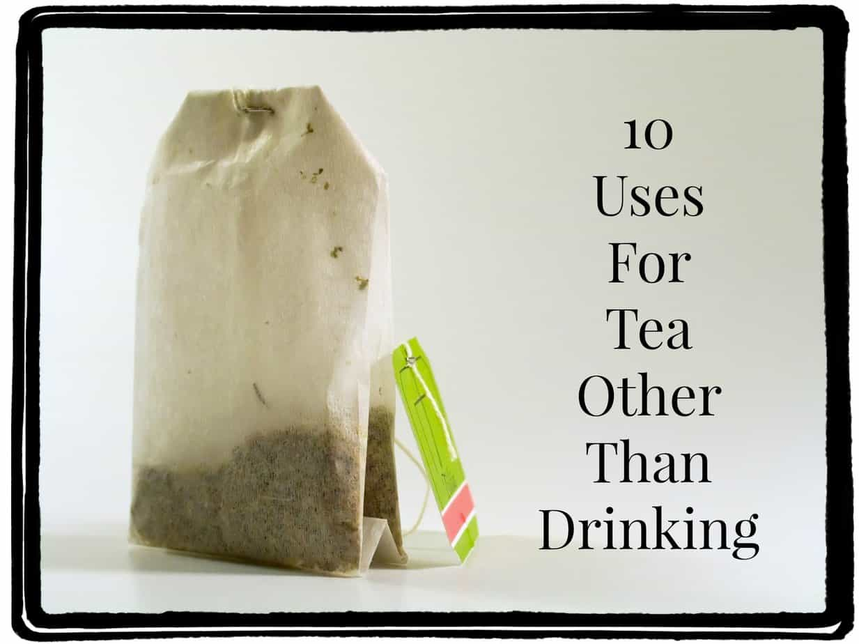 10 Uses For Tea Other Than Drinking