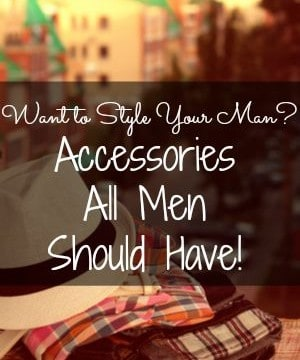 Want To Style Your Man? Accessories All Men Should Have!