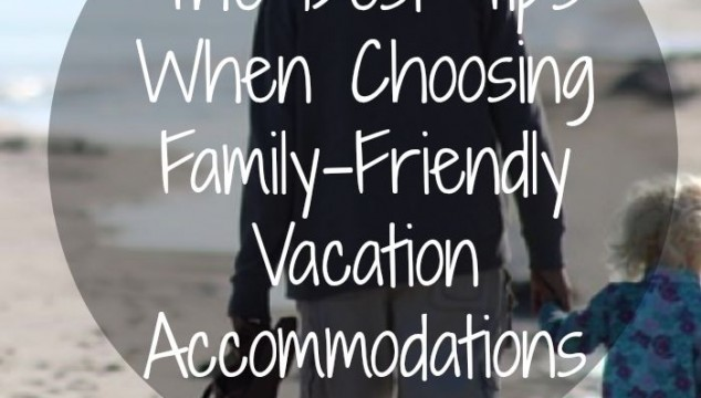 The Best Tips When Choosing Family-Friendly Vacation Accommodations