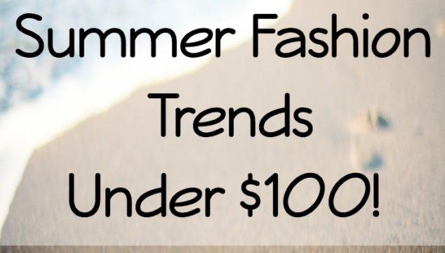 Top 5 Summer Fashion Trends Under $100!
