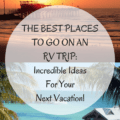 The Best Places To Go On An RV Trip- Incredible Ideas For Your Next Vacation.