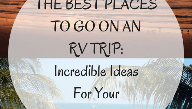 The Best Places To Go On An RV Trip: Incredible Ideas For Your Next Vacation